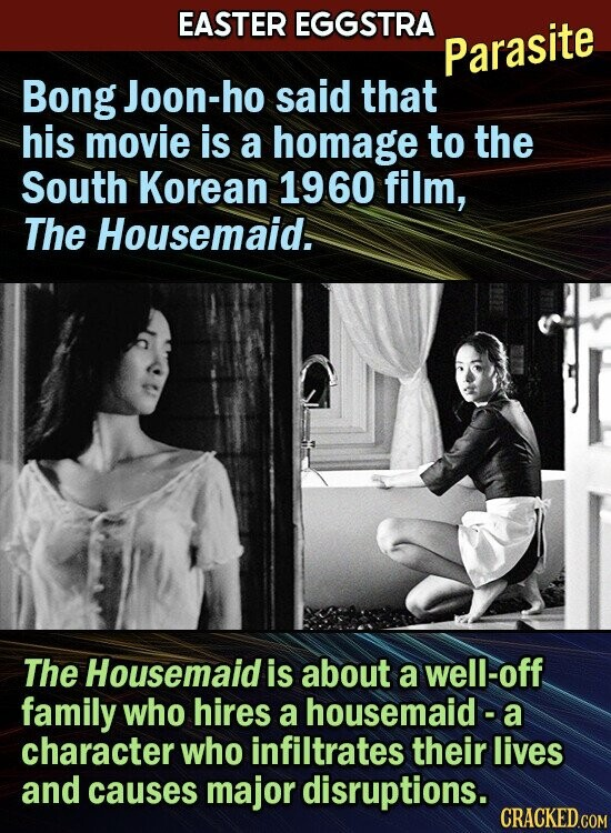 EASTER EGGSTRA Parasite Bong Joon-ho said that his movie is a homage to the South Korean 1960 film, The Housemaid. The Housemaid is about a well-off family who hires a housemaid- a character who infiltrates their lives and causes major disruptions.