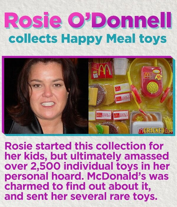 Rosie O'Donnell collects Happy Meal toys M m BANCY YCRACKED Rosie started this collection for her kids, but ultimately amassed over 2,500 individual toys in her personal hoard. McDonald's was charmed to find out about it, and sent her several rare toys.
