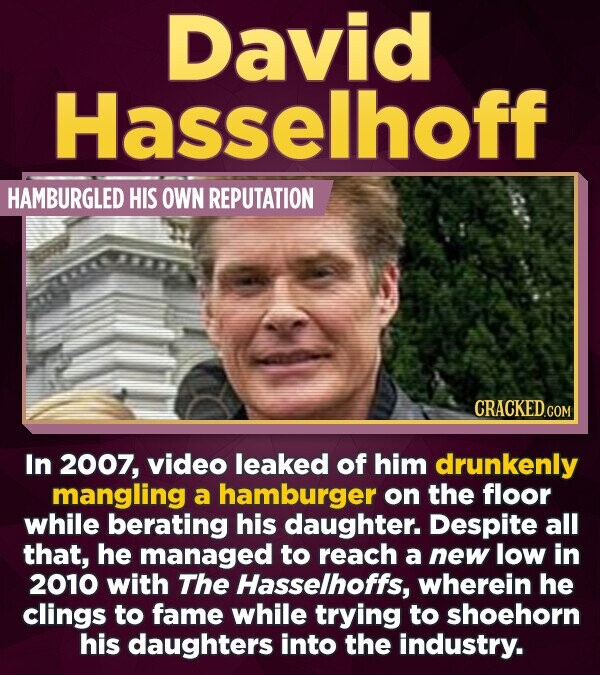 David Hasselhoff HAMBURGLED HIS OWN REPUTATION In 2007, video leaked of him drunkenly mangling a hamburger on the floor while berating his daughter. D