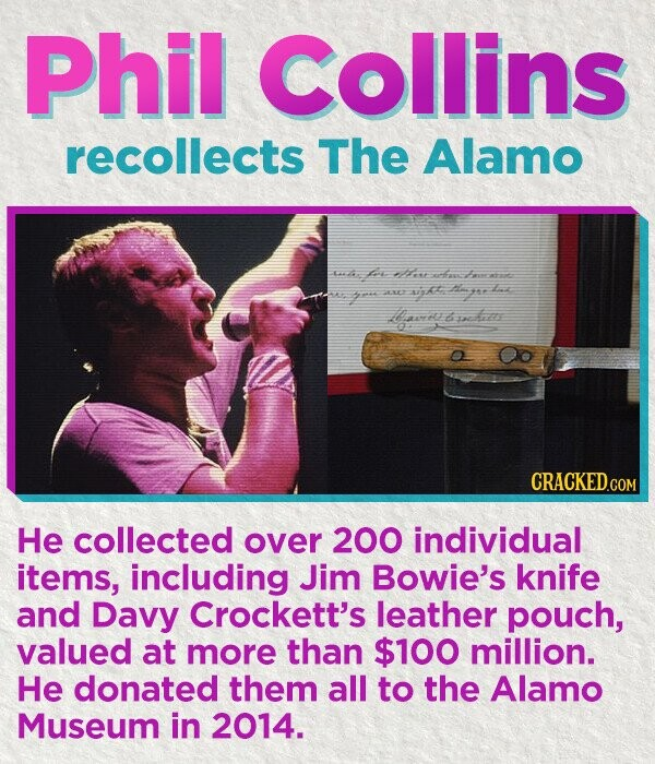 Phil Collins recollects The Alamo i hae acen tr ykt h 1 gr > eavbncratr CRACKED.COM He collected over 200 individual items, including Jim Bowie's knife and Davy Crockett's leather pouch, valued at more than $100 million. He donated them all to the Alamo Museum in 2014.