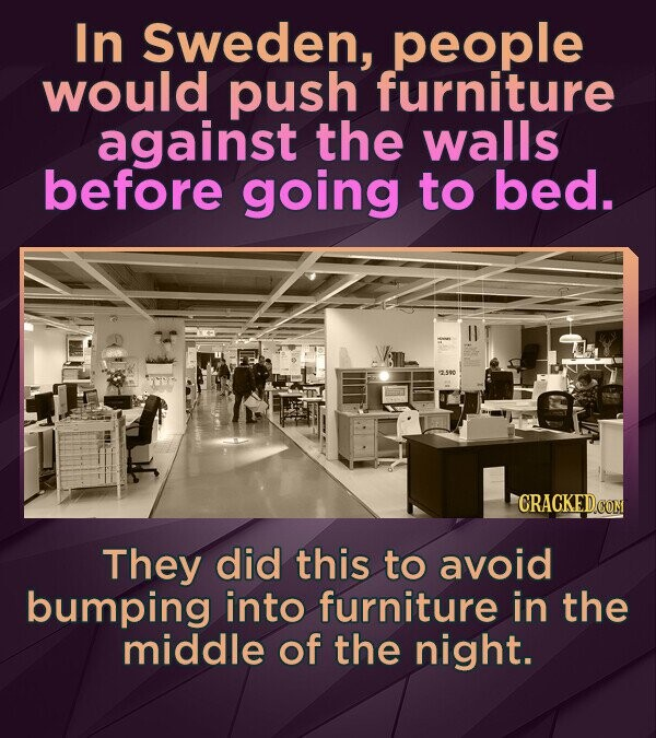 In Sweden, people would push furniture against the walls before going to bed. 2.500 CRACKED CON They did this to avoid bumping into furniture in the m