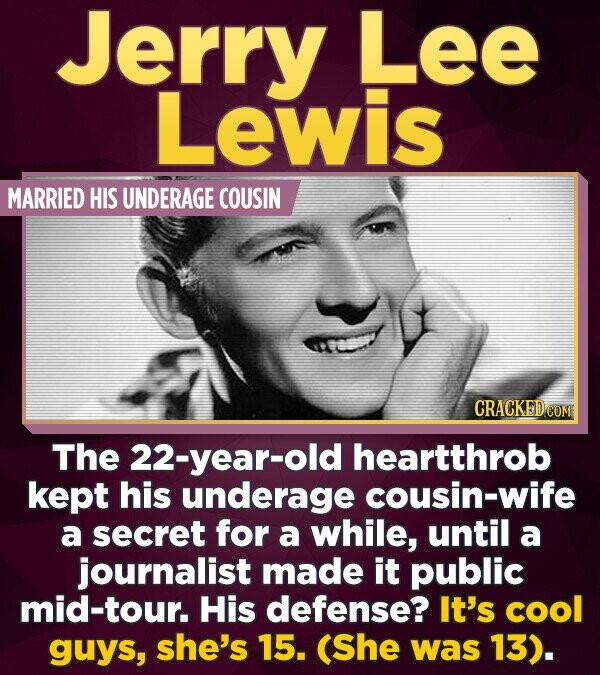 Jerry Lee Lewis MARRIED HIS UNDERAGE COUSIN The 22-year-old heartthrob kept his underage cousin-wife a secret for a while, until a journalist made it