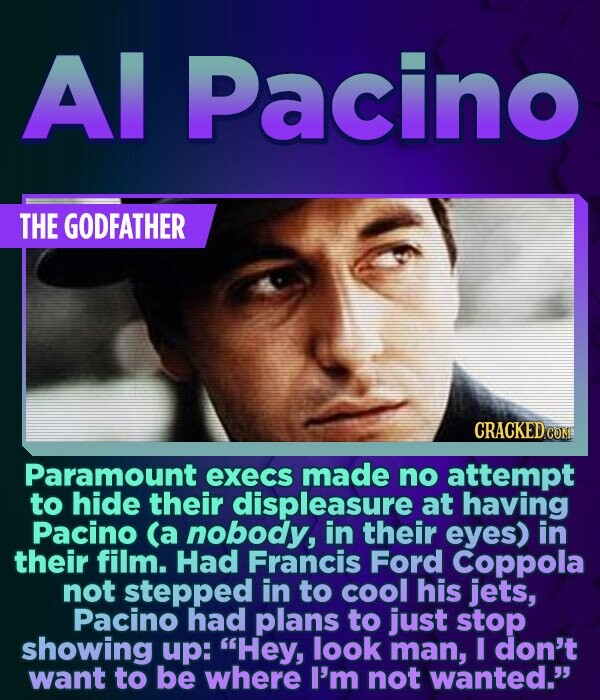 Al Pacino THE GODFATHER Paramount execs made no attempt to hide their displeasure at having Pacino (a nobody, in their eyes) in their film. Had Franci