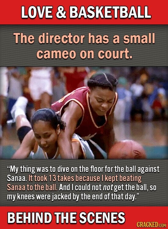 LOVE & BASKETBALL The director has a small cameo on court. My thing was to dive on the floor for the ball against Sanaa. It took 13 takes because I kept beating Sanaa to the ball. And I could not not get the ball, SO my knees were jacked by