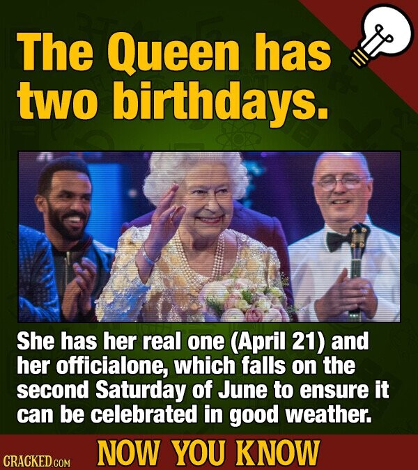 The Queen has two birthdays. She has her real one (April 21) and her officialone, which falls on the second Saturday of June to ensure it can be celebrated in good weather. NOW YOU KNOW CRACKED COM
