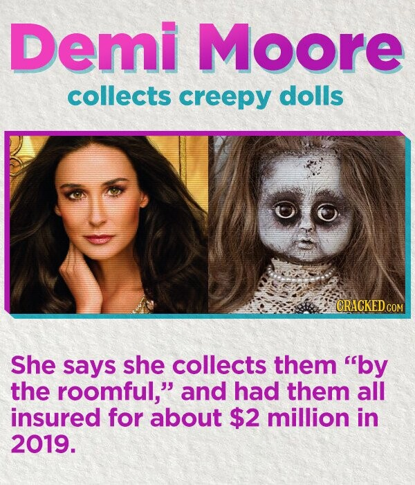 Demi Moore collects creepy dolls She says she collects them by the roomful, and had them all insured for about $2 million in 2019.
