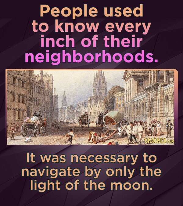 People used to know every inch of their neighborhoods. ORACKEDCON It was necessary to navigate by only the light of the moon.