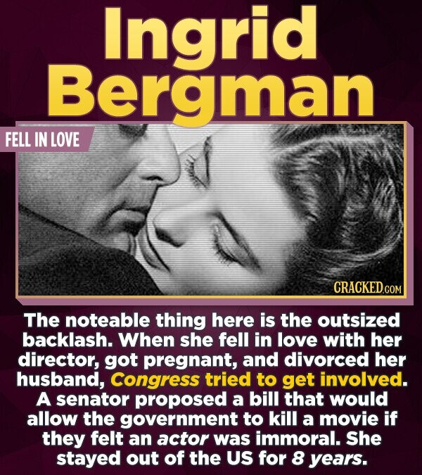 Ingrid Bergman FELL IN LOVE The noteable thing here is the outsized backlash. When she fell in love with her director, got pregnant, and divorced her