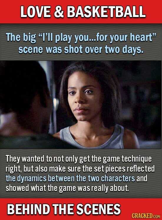LOVE & BASKETBALL The big I'll play you... for your heart scene was shot over two dayS. They wanted to not only get the game technique right, but also make sure the set pieces reflected the dynamics between the two characters and showed what the game was really about. BEHIND