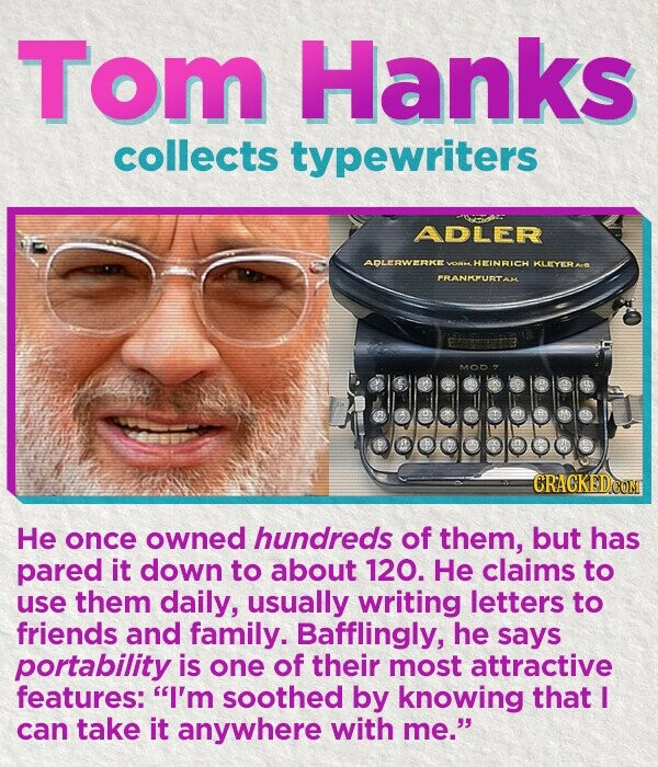 Tom Hanks collects typewriters ADLER ADLERWERKE HEINRICH KLEYERA PRANKFURTAC MOD He once owned hundreds of them, but has pared it down to about 120. He claims to use them daily, usually writing letters to friends and family. Bafflingly, he says portability is one of their most attractive features: I'm
