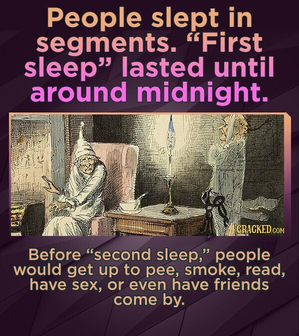 People slept in segments. First sleep lasted until around midnight. CRACKEDCO Before second sleep, people would get up to pee, smoke, read, have s
