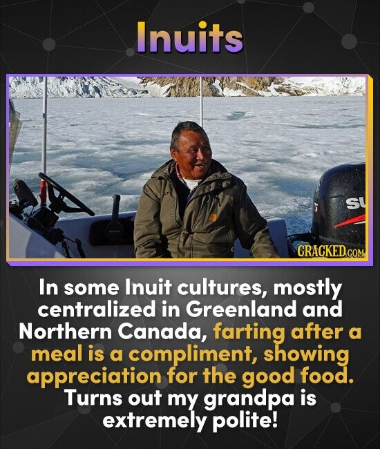 Inuits sy CRACKED.cO In some Inuit cultures, mostly centralized in Greenland and Northern Canada, farting after a meal is a compliment, showing apprec