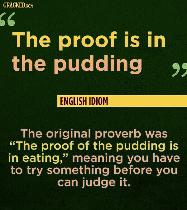 CRACKED.COM The proof is in the pudding ENGLISH IDIOM The original proverb was The proof of the pudding is in eating, meaning you have to try someth
