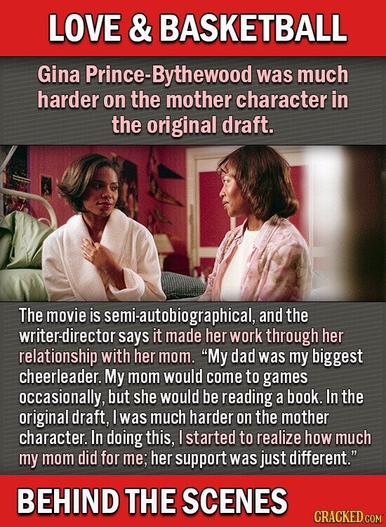 LOVE & BASKETBALL Gina rince-Bythewood was much harder on the mother character in the original draft. The movie is semi-autobiographical and the writer-director says it made her work through her relationship with her mom. My dad was my biggest cheerleader. My mom would come to games occasionally, but she would