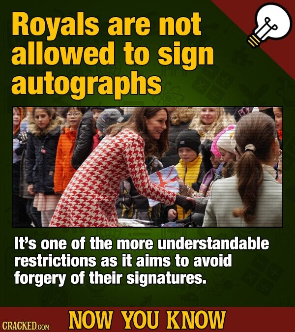 Royals are not allowed to sign autographs It's one of the more understandable restrictions as it aims to avoid forgery of their signatures. NOW YOU KNOW CRACKED COM