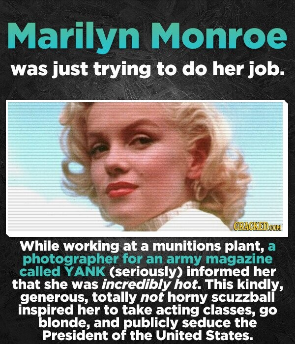 Marilyn Monroe was just trying to do her job. CRACKEDCO While working at a munitions plant, a photographer for an army magazine called YANK (seriously) informed her that she was incredibly hot. This kindly, generous, totally not horny scuzzball inspired her to take acting classes, go blonde, and publicly seduce
