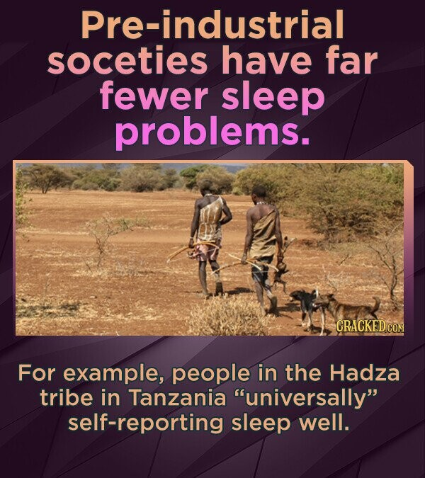 Pre-industrial soceties have far fewer sleep problems. For example, people in the Hadza tribe in Tanzania universally self-reporting sleep well.