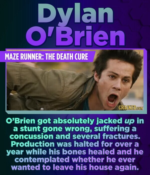 Dylan 'Brien MAZE RUNNER: THE DEATH CURE O'Brien got absolutely jacked up in a stunt gone wrong, suffering a concussion and several fractures. Product