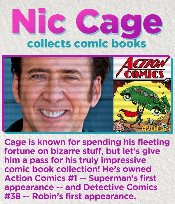 Nic Cage collects comic books Aito COMICs weasw CRACKED C Cage is known for spending his fleeting fortune on bizarre stuff, but let's give him a pass for his truly impressive comic book collection! He's owned Action Comics #1- Superman's first appearance and Detective Comics #38 Robin's first appearance.