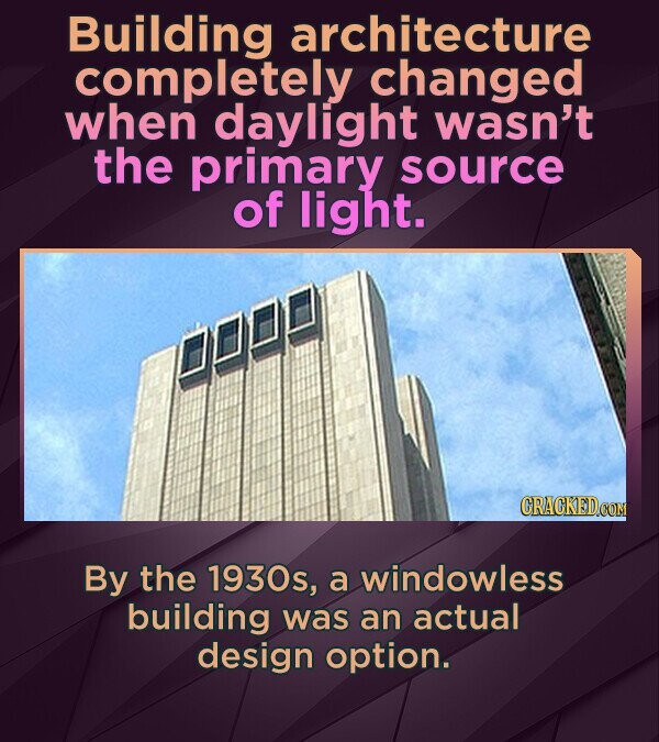 Building architecture completely changed when daylight wasn't the primary source of light. By the 1930s, a windowless building was an actual design op