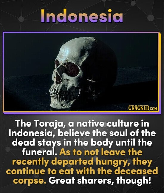 Indonesia CRACKED. COM The Toraja, a native culture in Indonesia, believe the soul of the dead stays in the body until the funeral. As to not leave th