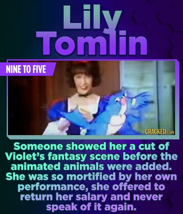Lily Tomlin NINE TO FIVE CRACKED COM Someone showed her a cut of Violet's fantasy scene before the animated animals were added. She was sO mortified b