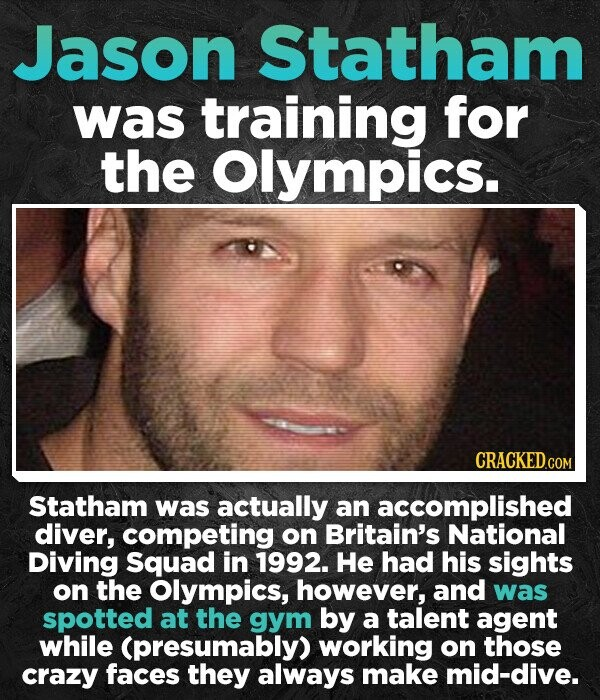 Jason Statham was training for the Olympics. Statham was actually an accomplished diver, competing on Britain's National Diving Squad in 1992. He had his sights on the Olympics, however, and was spotted at the gym by a talent agent while (presumably) working on those crazy faces they always make
