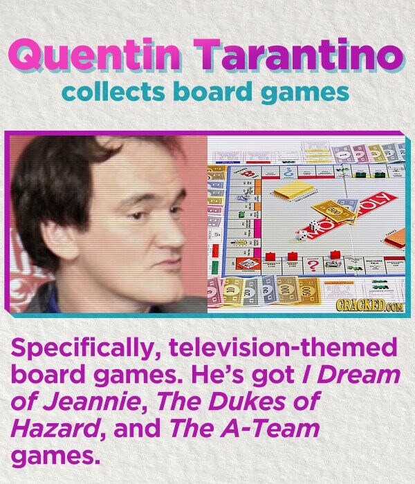 Quentin Tarantino collects board games 2 CRACKED CON Specifically, television-themed board games. He's got I Dream of Jeannie, The DukES of Hazard, and The A-Team games.