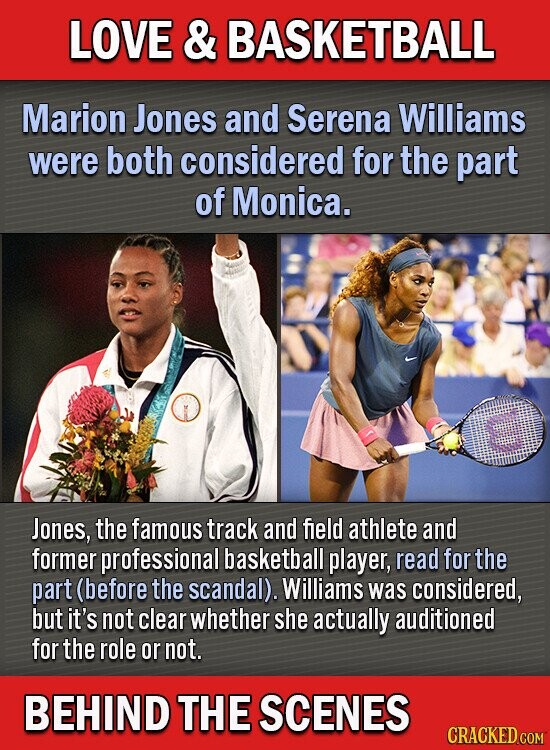 LOVE & BASKETBALL Marion Jones and Serena Williams were both considered for the part of Monica. Jones, the famous track and field athlete and former professional basketball player, read for the part (before the scandal). Williams was considered, but it's not clear whether she actually auditioned for the role