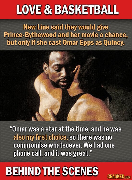 LOVE & BASKETBALL New Line said they would give Prince-Bythewood and her movie a chance, but only if she cast Omar Epps as Quincy. Omar was a star at the time, and he was also my first choice, SO there was no compromise whatsoever. We had one phone call, and
