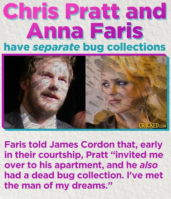 Chris Pratt and Anna Faris have separate bug collections Faris told James Cordon that, early in their courtship, Pratt invited me over to his apartment, and he also had a dead bug collection. I've met the man of my dreams.