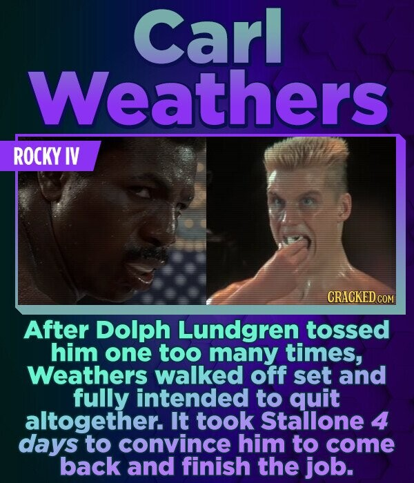 Carl Weathers ROCKY IV CRACKED COM After Dolph Lundgren tossed him one too many times, Weathers walked off set and fully intended to quit altogether.