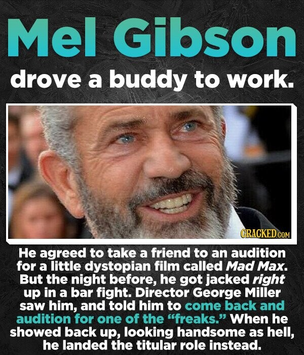 Mel Gibson drove a buddy to work. GRACKEDCOM He agreed to take a friend to an audition for a little dystopian film called Mad Max. But the night before, he got jacked right up in a bar fight. Director George Miller saw him, and told him to come back and
