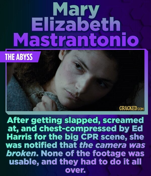 Mary Elizabeth Mastrantonio THE ABYSS After getting slapped, screamed at, and hest-compressed by Ed Harris for the big CPR scene, she was notified tha