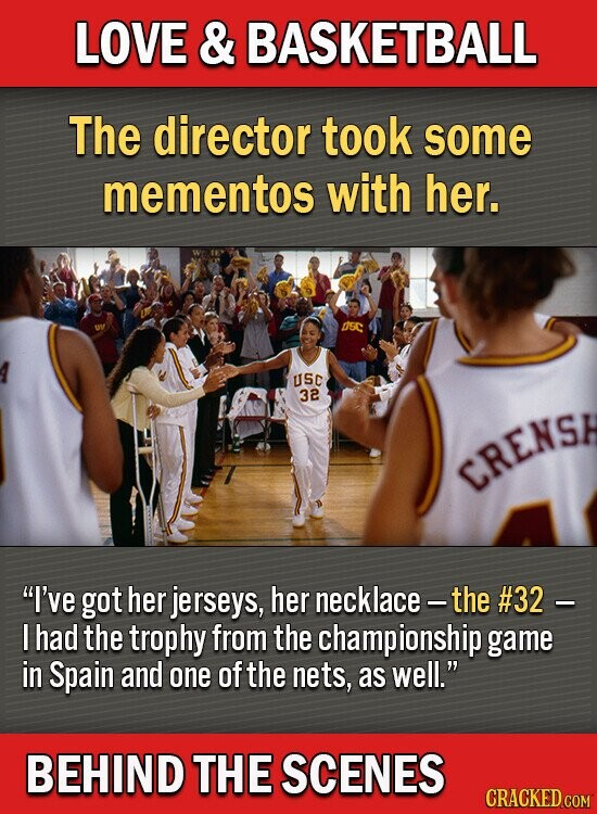 LOVE & BASKETBALL The director took some mementos with her. nsc USC 32 CRENSE I've got her jerseys, her necklace - the #32 I had the trophy from the championship game in Spain and one of the nets, as well. BEHIND THE SCENES