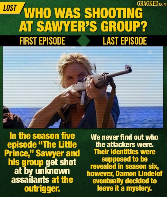 CRACKEDGO LOST WHO WAS SHOOTING AT SAWYER'S GROUP? FIRST EPISODE LAST EPISODE In the season five We never find out who episode The Little the attackers were. Prince, Sawyer and Their identities were his group get shot supposed to be revealed in season six, at by unknown however, Damon Lindelof