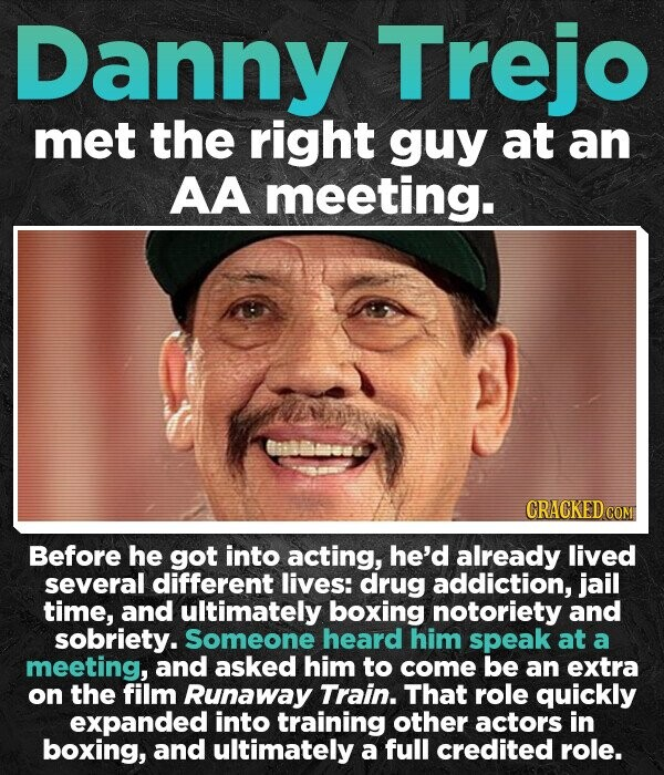 Danny Trejo met the right guy at an AA meeting. CRACKED CON Before he got into acting, he'd already lived several different lives: drug addiction, jail time, and ultimately boxing notoriety and sobriety. Someone heard him speak at a meeting, and asked him to come be an extra on the film