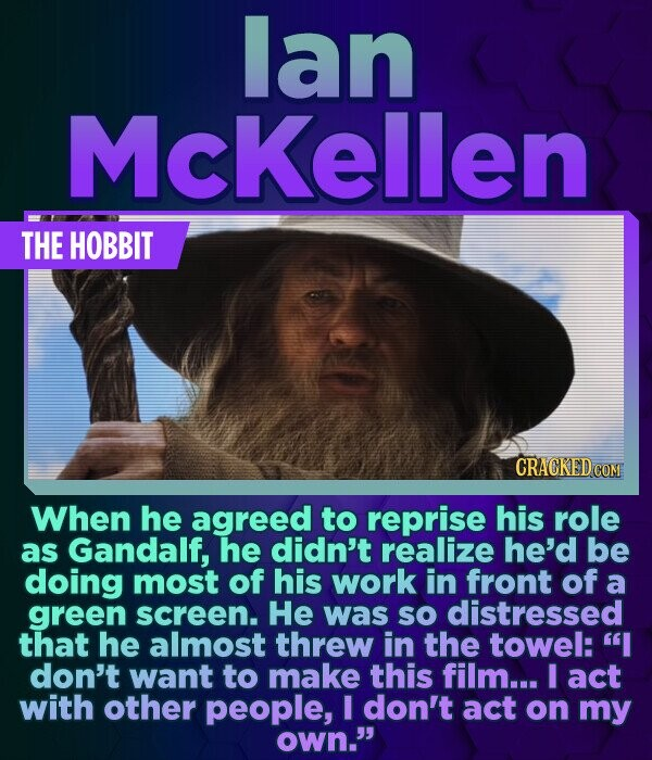 lan McKellen THE HOBBIT When he agreed to reprise his role as Gandalf, he didn't realize he'd be doing most of his work in front of a green screen. He
