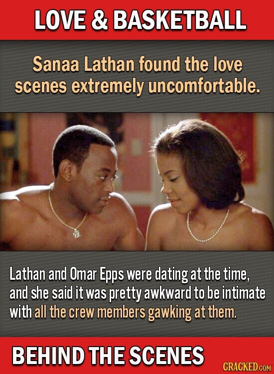 LOVE & BASKETBALL Sanaa Lathan found the love scenes extremely uncomfortable. Lathan and Omar Epps were dating at the time, and she said it was pretty awkward to be intimate with all the crew members gawking at them. BEHIND THE SCENES