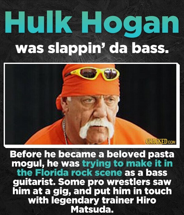 Hulk Hogan was slappin' da bass. CRAGKEDCOM Before he became a beloved pasta mogul, he was trying to make it in the Florida rock scene as a bass guitarist. Some pro wrestlers saw him at a gig, and put him in touch with legendary trainer Hiro Matsuda.
