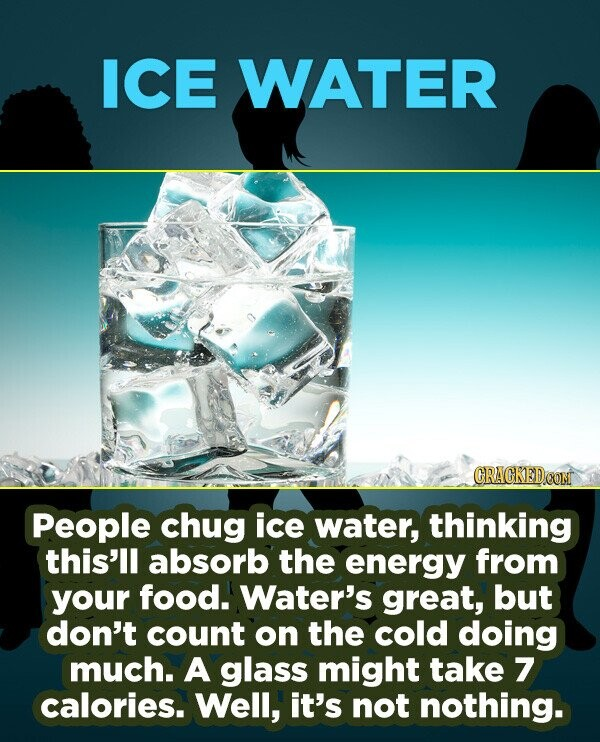 ICE WATER People chug ice water, thinking this'll absorb the energy from your food. Water's great, but don't count on the cold doing much. A glass mig