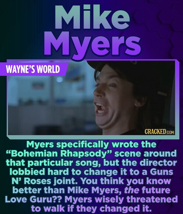 Mike Myers WAYNE'S WORLD Myers specifically wrote the Bohemian Rhapsody scene around that particular song, but the director lobbied hard to change i