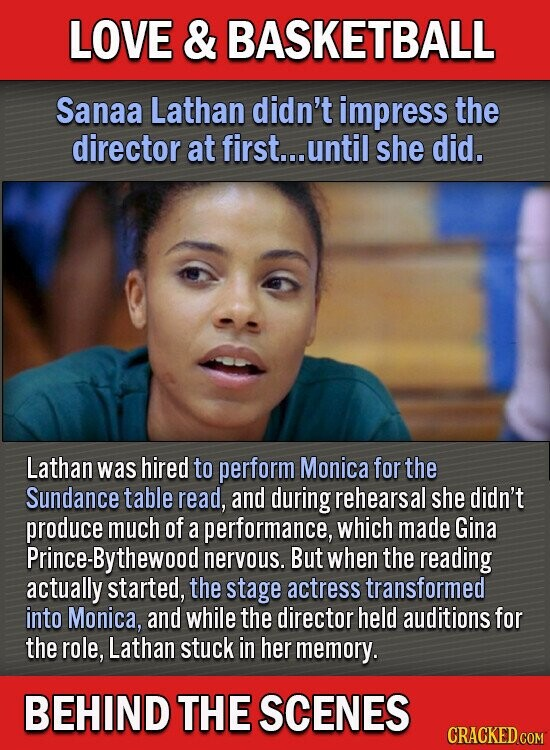 LOVE & BASKETBALL Sanaa Lathan didn't impress the director at first... until she did. Lathan was hired to perform Monica for the Sundance table read, and during rehearsal she didn't produce much of a performance, which made Gina Prince-Bythewood nervous. But when the reading actually started, the stage actress transformed