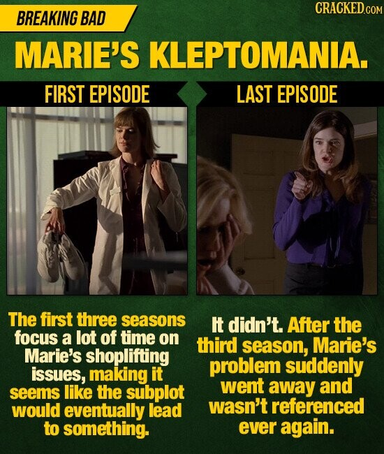 CRACKED.c BREAKING BAD MARIE'S KLEPTOMANIA. FIRST EPISODE LAST EPISODE The first three seasons It didn't. After the focus a lot of time on third season, Marie's Marie's shoplifting problem suddenly issues, making it went like the subplot away and seems would eventually lead wasn't referenced to something. ever again.