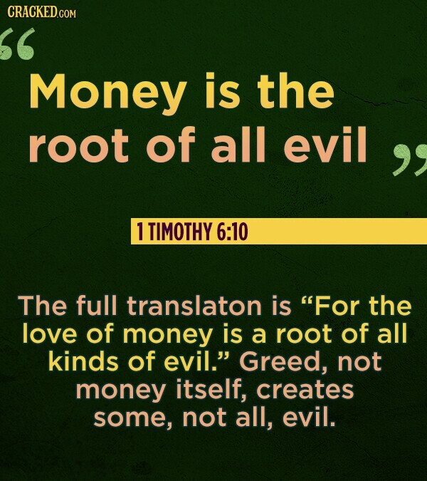 CRACKED.COM Money is the root of all evil  1 TIMOTHY 6:10 The full translaton is For the love of money is a root of all kinds of evil. Greed, not m