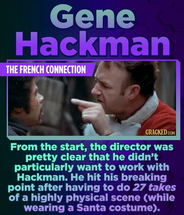 Gene Hackman THE FRENCH CONNECTION From the start, the director was pretty clear that he didn't particularly want to work with Hackman. He hit his bre