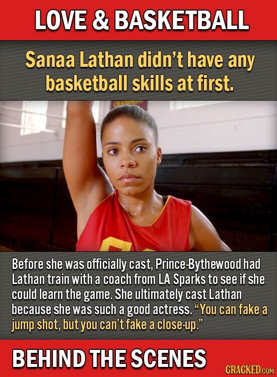 LOVE & BASKETBALL Sanaa Lathan didn't have any basketball skills at first. Before she was officially cast, rince-Bythewood had Lathan train with a coach from LA Sparks to see if she could learn the game. She ultimately cast Lathan because she was such a good actress. You can fake a