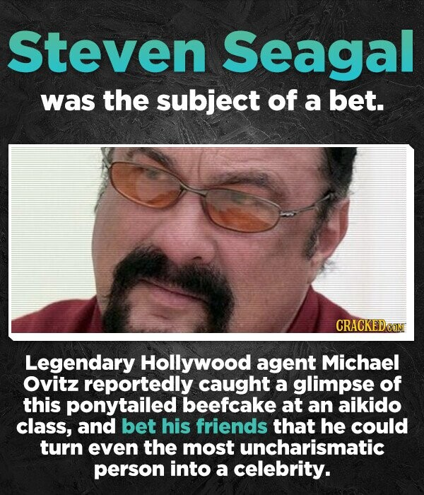 Steven Seagal was the subject of a bet. Legendary Hollywood agent Michael Ovitz reportedly caught a glimpse of this ponytailed beefcake at an aikido class, and bet his friends that he could turn even the most uncharismatic person into a celebrity.