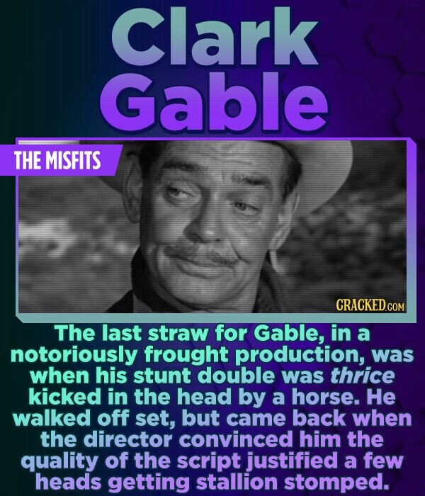 Clark Gable THE MISFITS The last straw for Gable, in a notoriously frought production, was when his stunt double was thrice kicked in the head by a ho