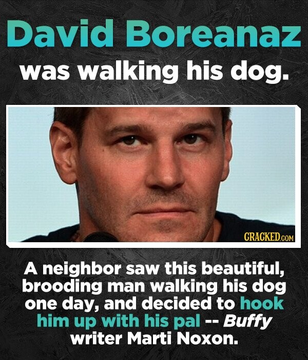 David Boreanaz was walking his dog. A neighbor saw this beautiful, brooding man walking his dog one day, and decided to hook him up with his pal - - Buffy writer Marti Noxon.
